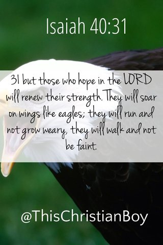 Isaiah 40:31 31 but those who hope in the LORD will renew their strength. They will soar on wings like eagles; they will run and not grow weary, they will walk and not be faint. @ThisChristianBoy