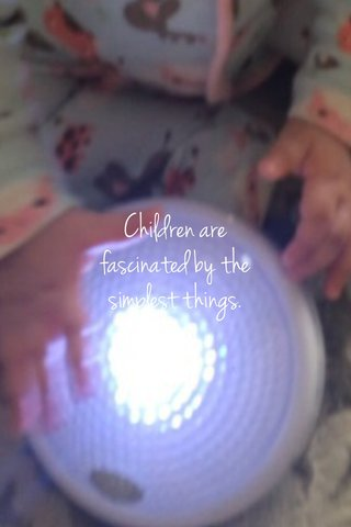 Children are fascinated by the simplest things.