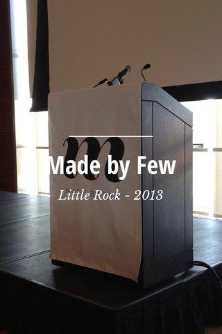 Made by Few Little Rock - 2013