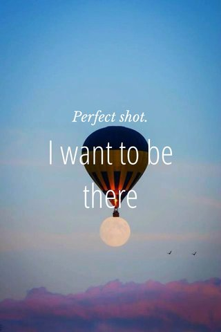 I want to be there Perfect shot.