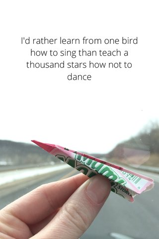I'd rather learn from one bird how to sing than teach a thousand stars how not to dance