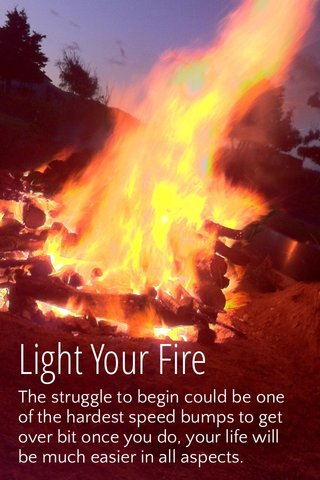 Light Your Fire The struggle to begin could be one of the hardest speed bumps to get over bit once you do, your life will be much easier in all aspects.
