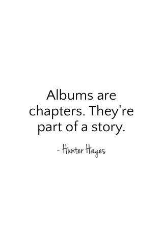 Albums are chapters. They're part of a story. - Hunter Hayes