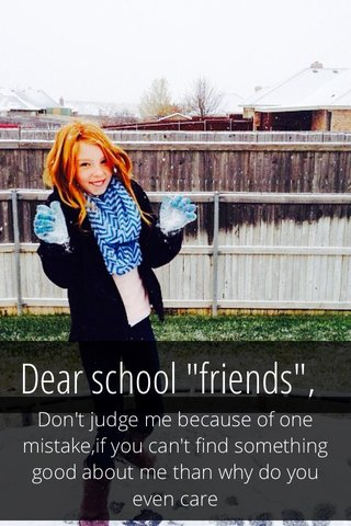 """Dear school """"friends"""", Don't judge me because of one mistake,if you can't find something good about me than why do you even care"""