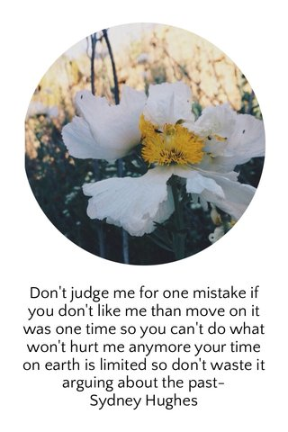 Don't judge me for one mistake if you don't like me than move on it was one time so you can't do what won't hurt me anymore your time on earth is limited so don't waste it arguing about the past- Sydney Hughes