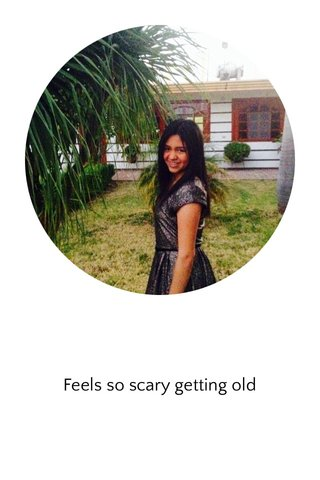 Feels so scary getting old