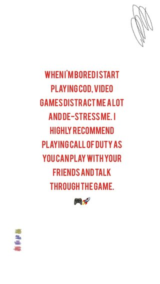 when I'm bored I start playing COD, video games distract me a lot and de-stress me. I highly recommend playing Call of Duty as you can play with your friends and talk through the game. 🎮🚀
