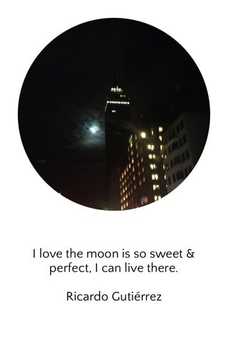 I love the moon is so sweet & perfect, I can live there. Ricardo Gutiérrez