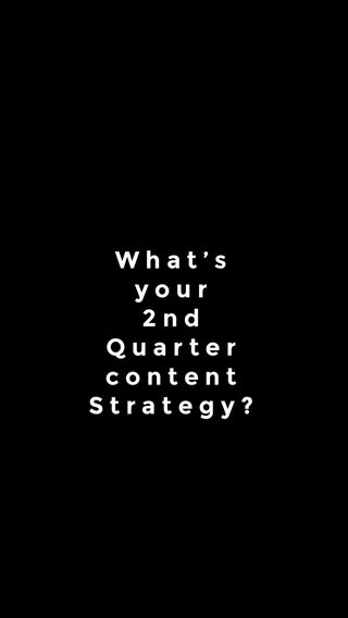 What's your 2nd Quarter content Strategy?