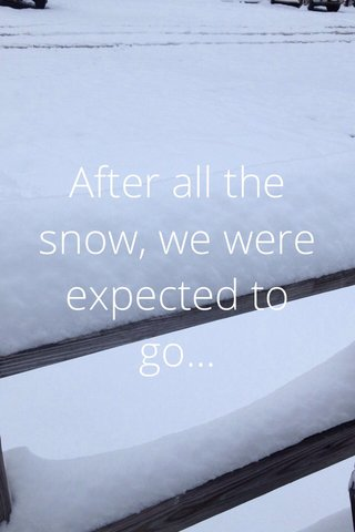 After all the snow, we were expected to go...