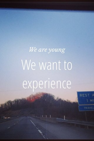 We want to experience We are young