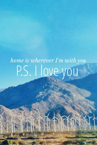 P.S. I love you home is wherever I'm with you