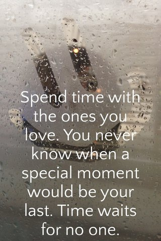 Spend time with the ones you love. You never know when a special moment would be your last. Time waits for no one.