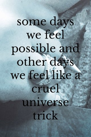 some days we feel possible and other days we feel like a cruel universe trick