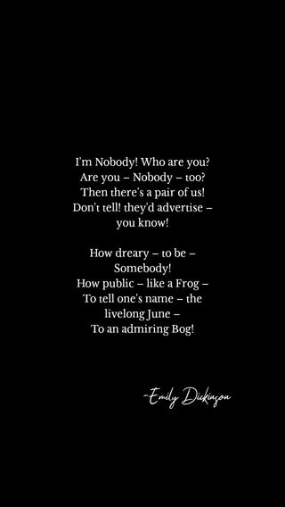-Emily Dickinson I'm Nobody! Who are you? Are you – Nobody – too? Then there's a pair of us! Don't tell! they'd advertise – you know! How dreary – to be – Somebody! How public – like a Frog – To tell one's name – the livelong June – To an admiring Bog!