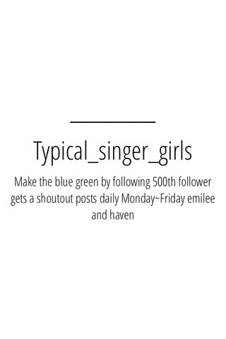 Typical_singer_girls Make the blue green by following 500th follower gets a shoutout posts daily Monday~Friday emilee and haven