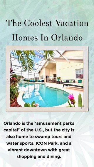 """The Coolest Vacation Homes In Orlando Orlando is the """"amusement parks capital"""" of the U.S., but the city is also home to swamp tours and water sports, ICON Park, and a vibrant downtown with great shopping and dining."""