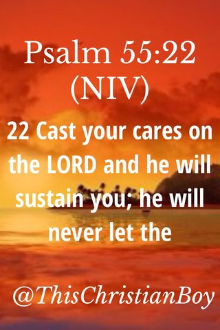 Psalm 55:22 (NIV) 22 Cast your cares on the LORD and he will sustain you; he will never let the righteous fall. @ThisChristianBoy