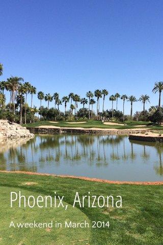 Phoenix, Arizona A weekend in March 2014