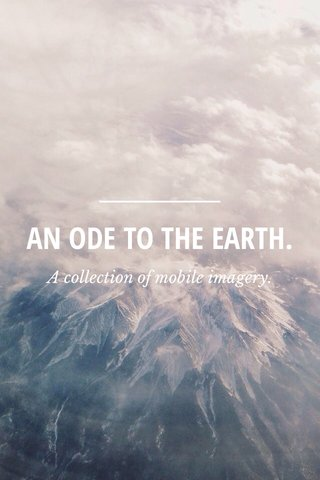 AN ODE TO THE EARTH. A collection of mobile imagery.