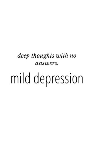 mild depression deep thoughts with no answers.