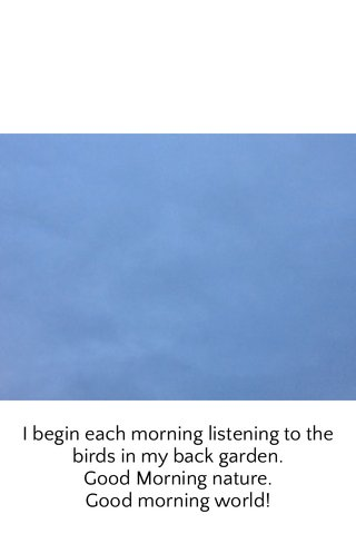 I begin each morning listening to the birds in my back garden. Good Morning nature. Good morning world!