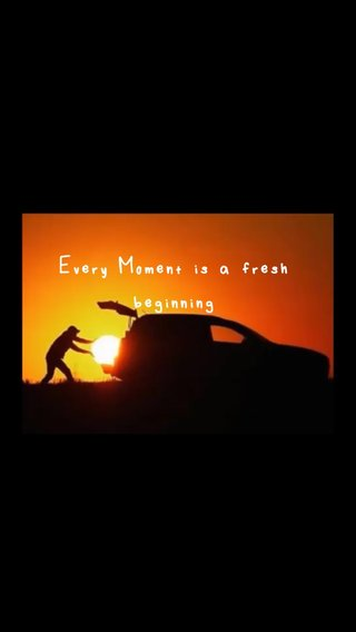 Every Moment is a fresh beginning