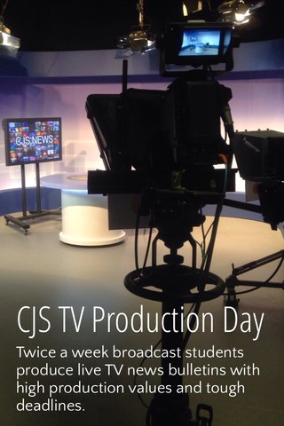CJS TV Production Day Twice a week broadcast students produce live TV news bulletins with high production values and tough deadlines.