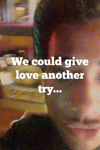 We could give love another try...