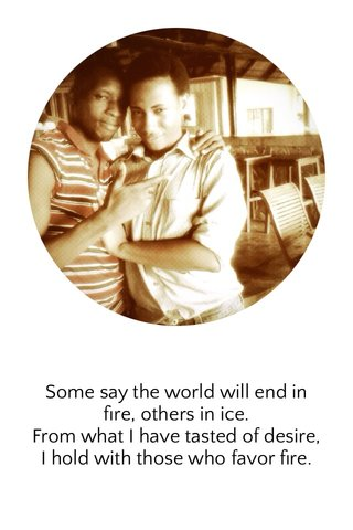 Some say the world will end in fire, others in ice. From what I have tasted of desire, I hold with those who favor fire.