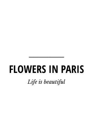 FLOWERS IN PARIS Life is beautiful