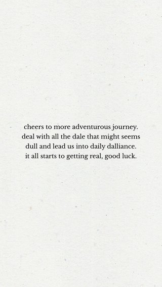 cheers to more adventurous journey. deal with all the dale that might seems dull and lead us into daily dalliance. it all starts to getting real, good luck.