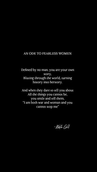 """-Nikita Gill AN ODE TO FEARLESS WOMEN Defined by no man, you are your own story, Blazing through the world, turning history into herstory. And when they dare to tell you about All the things you cannot be, you smile and tell them, """"I am both war and woman and you cannot stop me"""""""