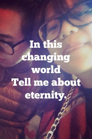 In this changing world Tell me about eternity.