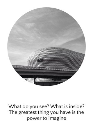 What do you see? What is inside? The greatest thing you have is the power to imagine