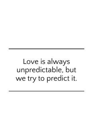 Love is always unpredictable, but we try to predict it.