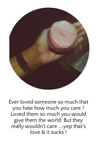 Ever loved someone so much that you hate how much you care ? Loved them so much you would give them the world. But they really wouldn't care ....yep that's love & it sucks !