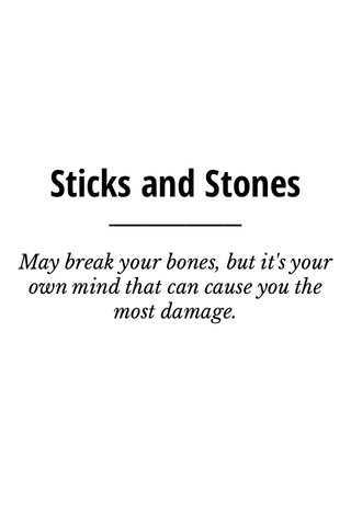 Sticks and Stones May break your bones, but it's your own mind that can cause you the most damage.