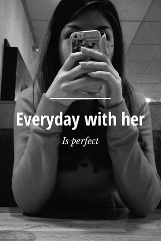 Everyday with her Is perfect