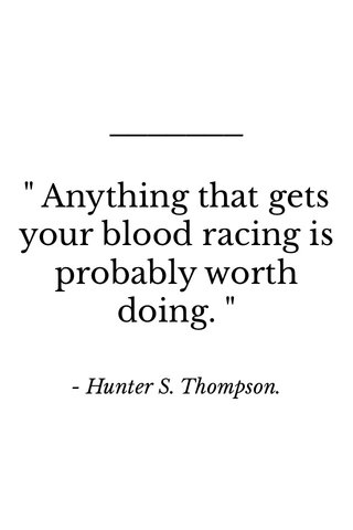 """"""" Anything that gets your blood racing is probably worth doing. """" - Hunter S. Thompson."""