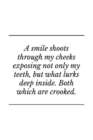 A smile shoots through my cheeks exposing not only my teeth, but what lurks deep inside. Both which are crooked.