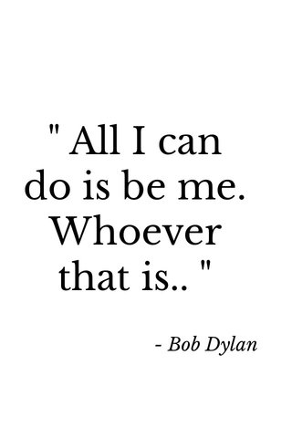 """"""" All I can do is be me. Whoever that is.. """" - Bob Dylan"""