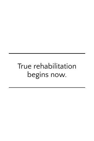True rehabilitation begins now.