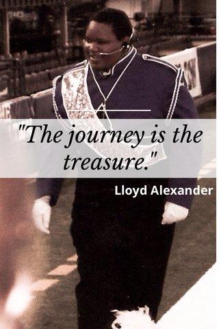 """The journey is the treasure."" Lloyd Alexander"