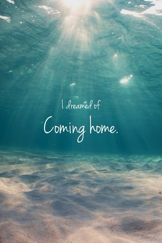 Coming home. I dreamed of