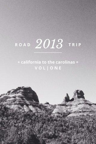 2013 R O A D T R I P ________________ + california to the carolinas + V O L | O N E