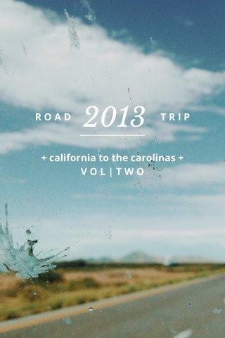 2013 R O A D T R I P ________________ + california to the carolinas + V O L | T W O