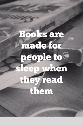 Books are made for people to sleep when they read them