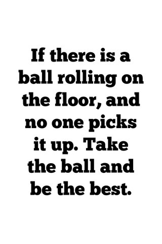 If there is a ball rolling on the floor, and no one picks it up. Take the ball and be the best.
