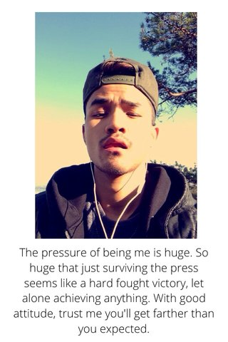 The pressure of being me is huge. So huge that just surviving the press seems like a hard fought victory, let alone achieving anything. With good attitude, trust me you'll get farther than you expected.